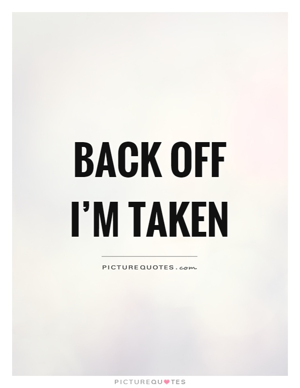 Back off I'm taken Picture Quote #1