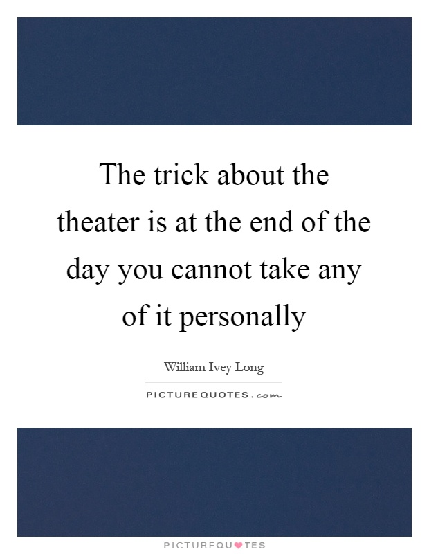 The trick about the theater is at the end of the day you cannot take any of it personally Picture Quote #1