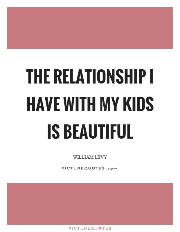 The relationship I have with my kids is beautiful Picture Quote #1