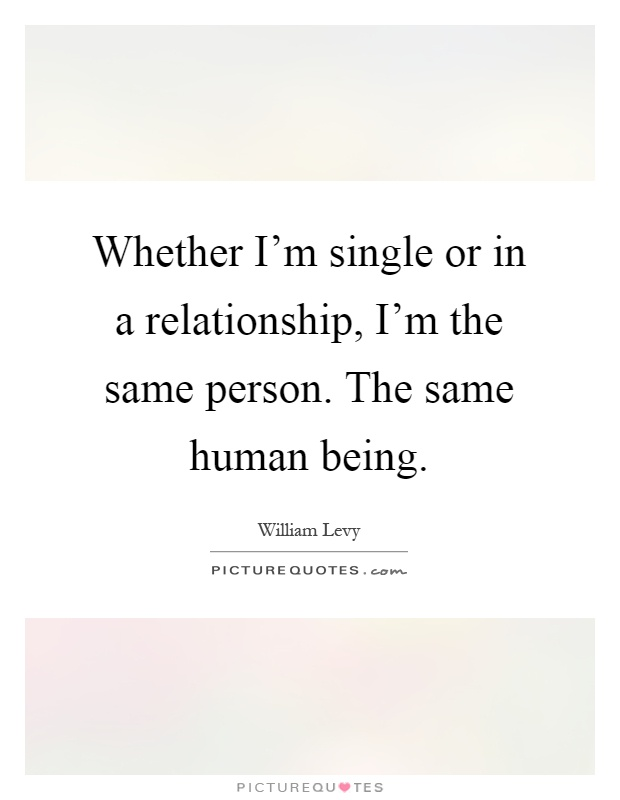 Whether I'm single or in a relationship, I'm the same person. The same human being Picture Quote #1