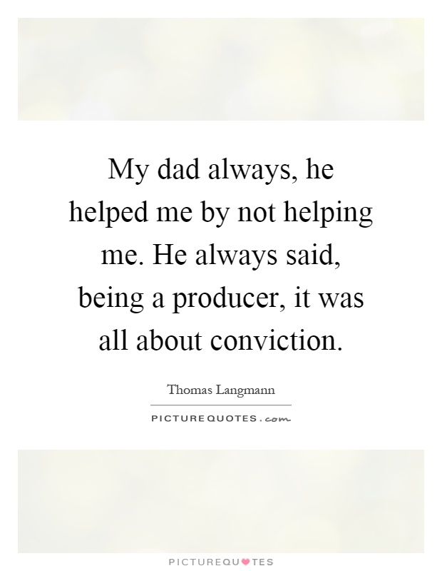 My dad always, he helped me by not helping me. He always said, being a producer, it was all about conviction Picture Quote #1