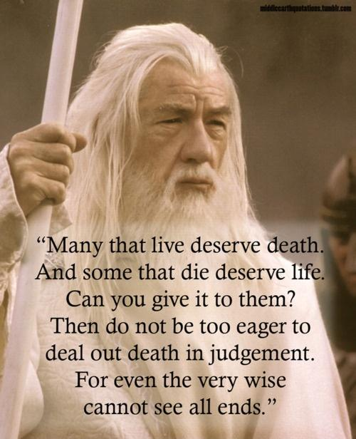 Many that live deserve death. And some that die deserve life. Can you give it to them? Then do not be too eager to deal out death in judgement. For even the very wise cannot see all ends Picture Quote #1