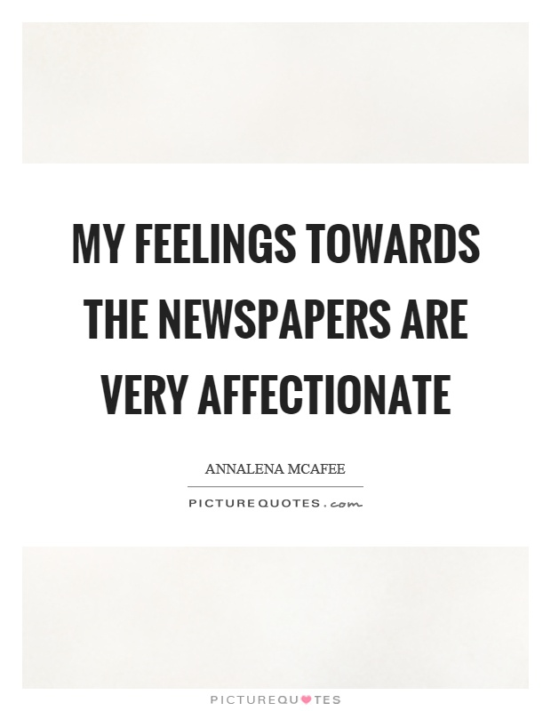 My feelings towards the newspapers are very affectionate Picture Quote #1