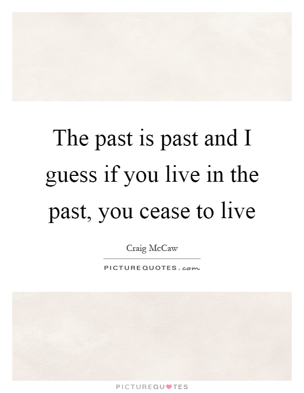The past is past and I guess if you live in the past, you cease to live Picture Quote #1