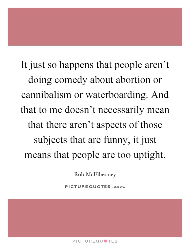 It just so happens that people aren't doing comedy about abortion or cannibalism or waterboarding. And that to me doesn't necessarily mean that there aren't aspects of those subjects that are funny, it just means that people are too uptight Picture Quote #1