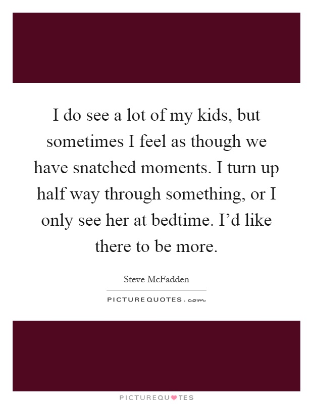 I do see a lot of my kids, but sometimes I feel as though we have snatched moments. I turn up half way through something, or I only see her at bedtime. I'd like there to be more Picture Quote #1