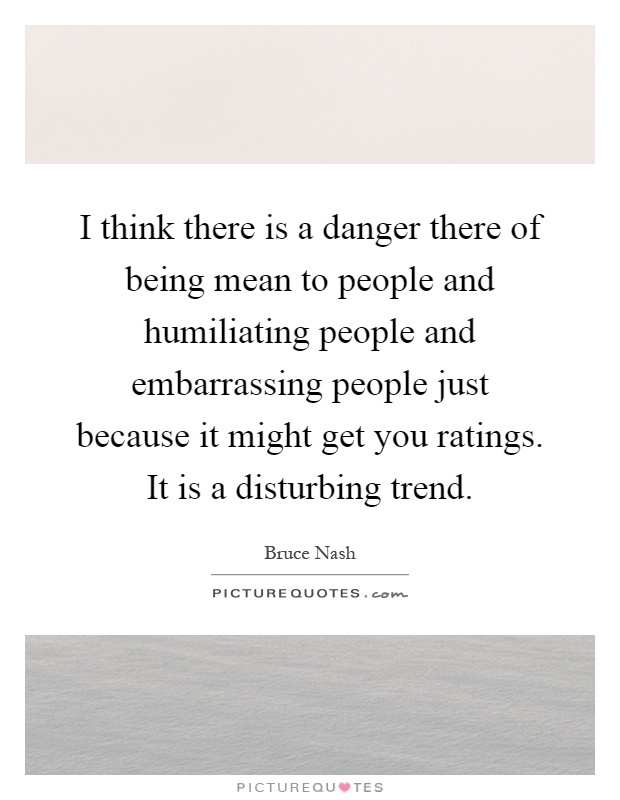 I think there is a danger there of being mean to people and humiliating people and embarrassing people just because it might get you ratings. It is a disturbing trend Picture Quote #1