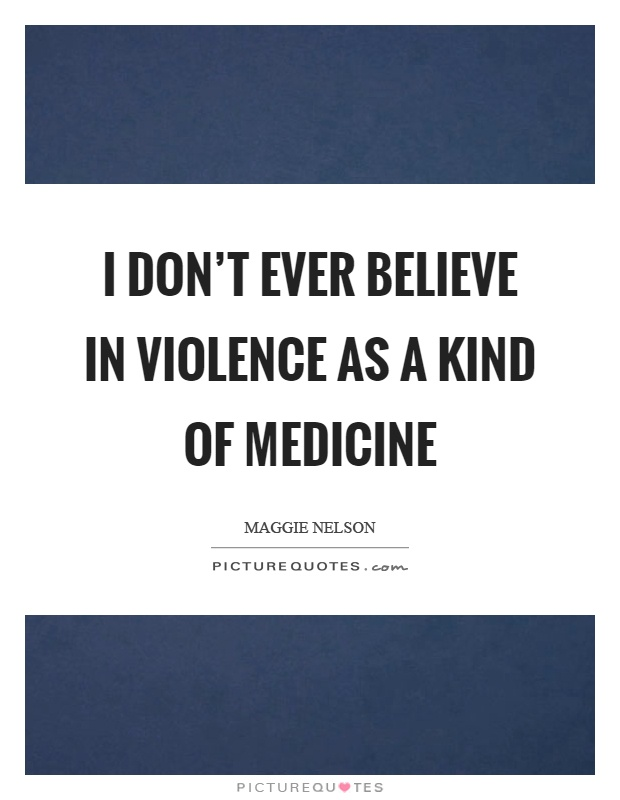 I don't ever believe in violence as a kind of medicine Picture Quote #1