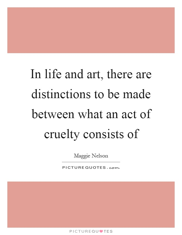 In life and art, there are distinctions to be made between what an act of cruelty consists of Picture Quote #1