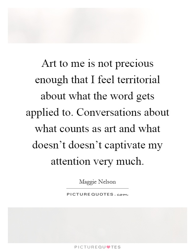 Art to me is not precious enough that I feel territorial about what the word gets applied to. Conversations about what counts as art and what doesn't doesn't captivate my attention very much Picture Quote #1