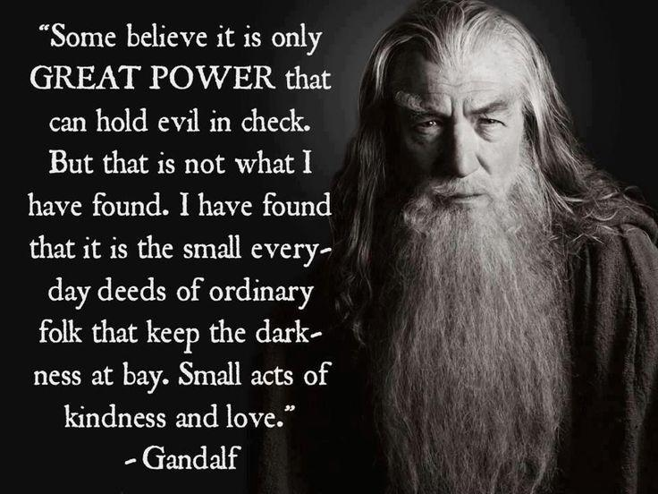Some believe it is only great power that can hold evil in check, but that is not what I have found. I found it is the small everyday deeds of ordinary folk that keep the darkness at bay small acts of kindness and love Picture Quote #1