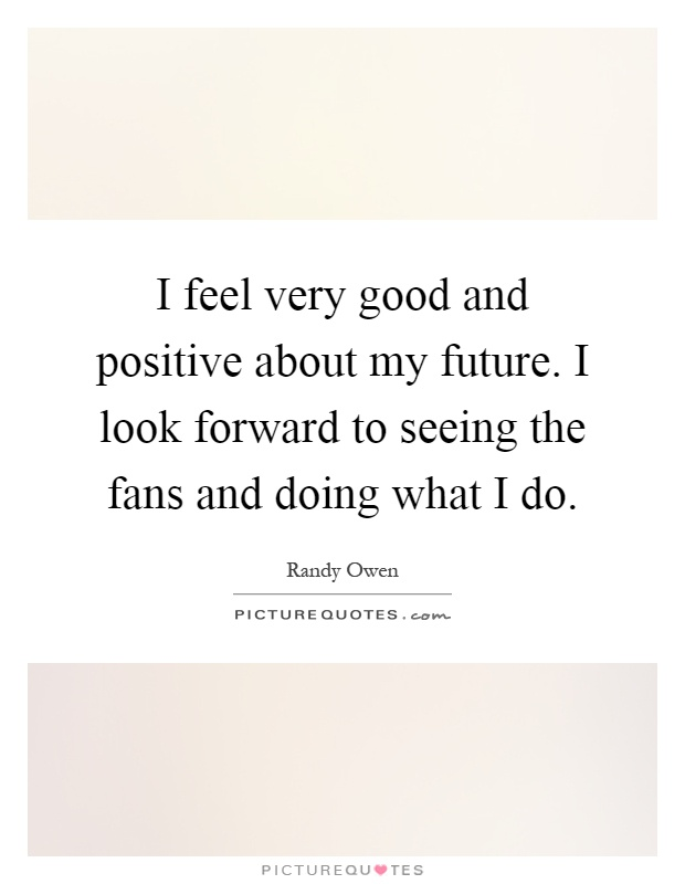 I feel very good and positive about my future. I look forward to seeing the fans and doing what I do Picture Quote #1