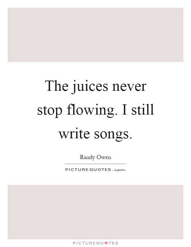 the juices never stop flowing i still write songs picture quotes