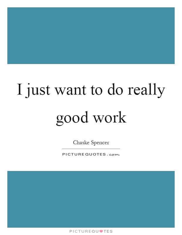 I just want to do really good work Picture Quote #1