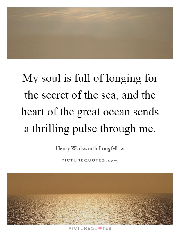 My soul is full of longing for the secret of the sea, and the heart of the great ocean sends a thrilling pulse through me Picture Quote #1