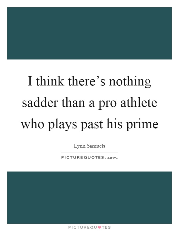 I think there's nothing sadder than a pro athlete who plays past his prime Picture Quote #1