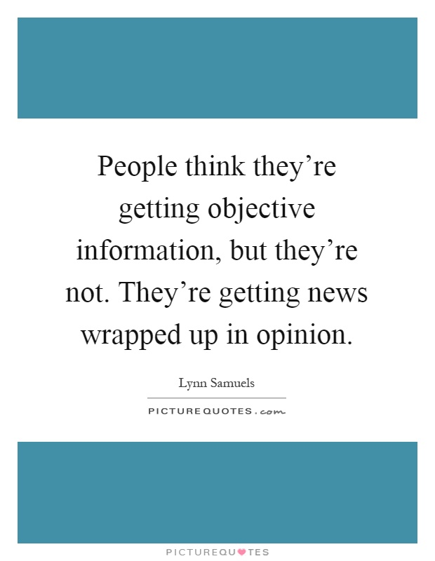 People think they're getting objective information, but they're not. They're getting news wrapped up in opinion Picture Quote #1
