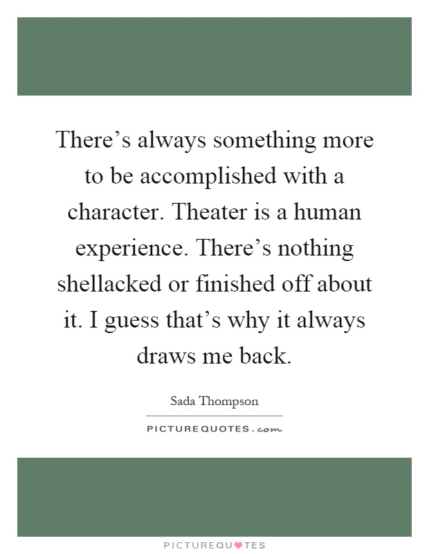 There's always something more to be accomplished with a character. Theater is a human experience. There's nothing shellacked or finished off about it. I guess that's why it always draws me back Picture Quote #1