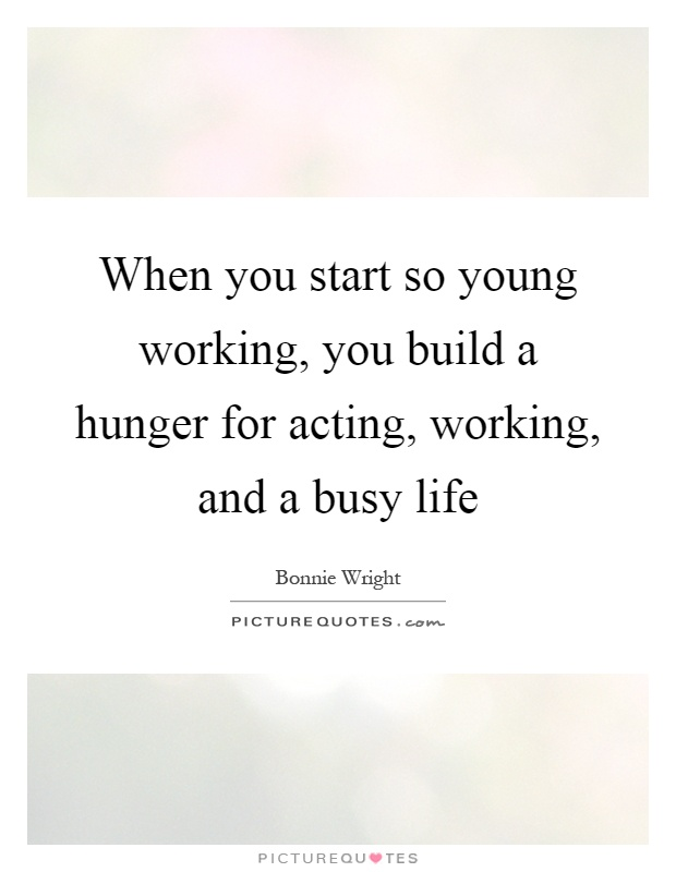 When you start so young working, you build a hunger for acting, working, and a busy life Picture Quote #1