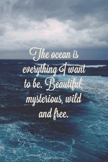 The ocean is everything I want to be. Beautiful, mysterious, wild and free Picture Quote #1