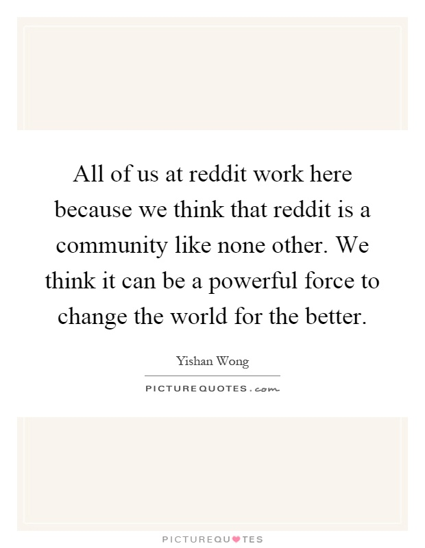 All of us at reddit work here because we think that reddit is a community like none other. We think it can be a powerful force to change the world for the better Picture Quote #1