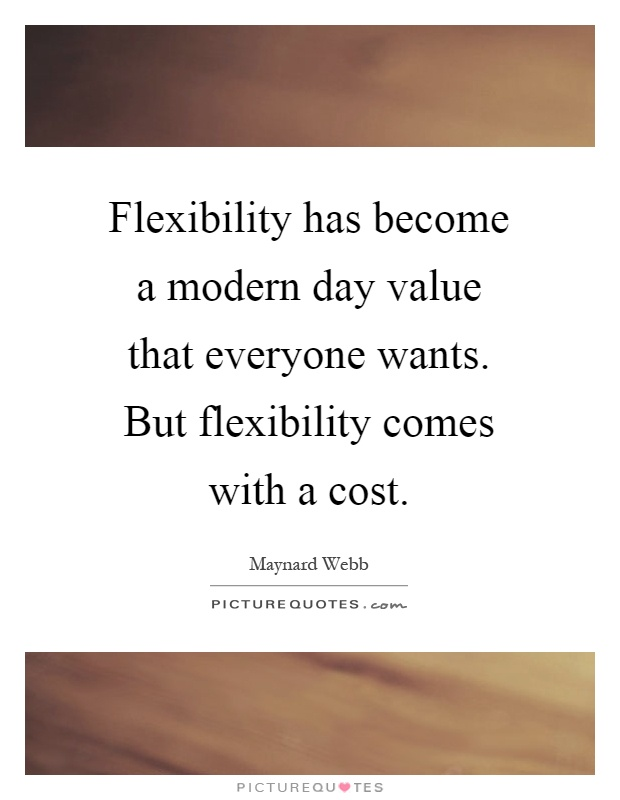 Flexibility has become a modern day value that everyone wants. But flexibility comes with a cost Picture Quote #1