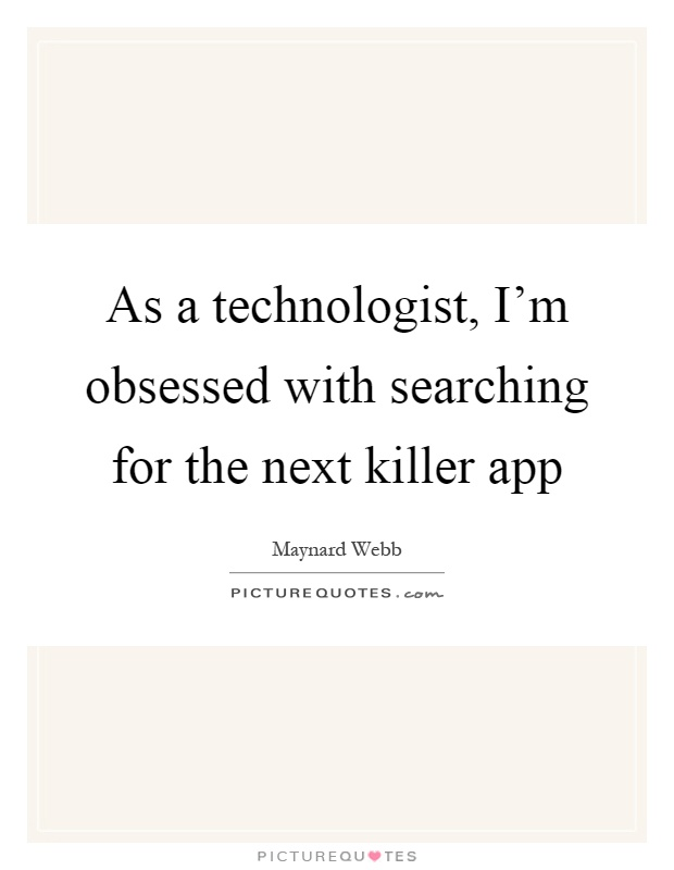 As a technologist, I'm obsessed with searching for the next killer app Picture Quote #1