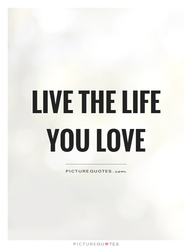 Live the life you love Picture Quote #1
