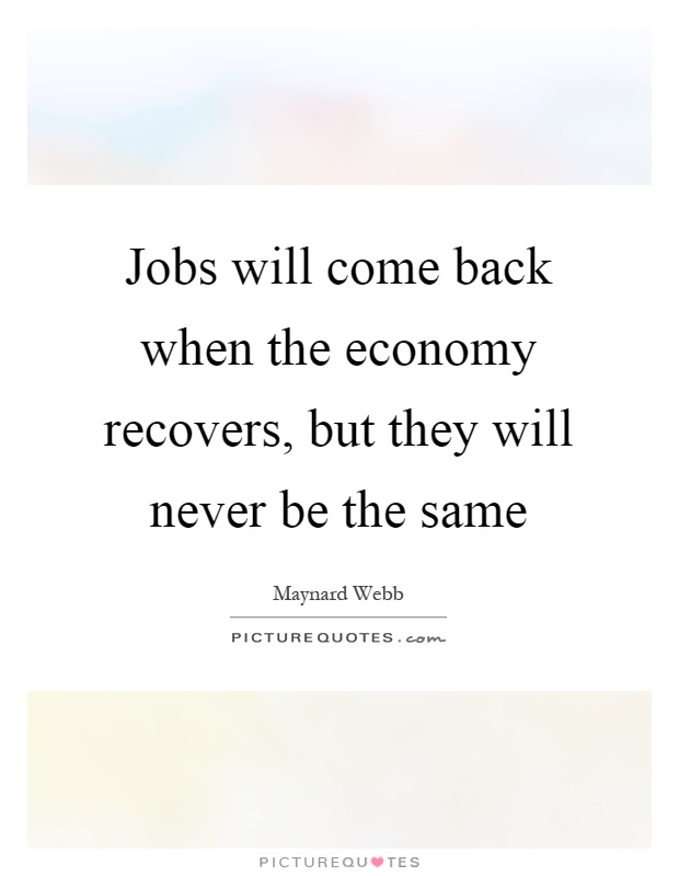 Jobs will come back when the economy recovers, but they will never be the same Picture Quote #1