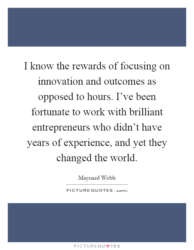 I know the rewards of focusing on innovation and outcomes as opposed to hours. I've been fortunate to work with brilliant entrepreneurs who didn't have years of experience, and yet they changed the world Picture Quote #1