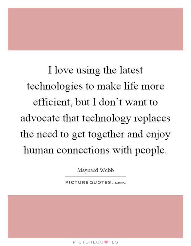I love using the latest technologies to make life more efficient, but I don't want to advocate that technology replaces the need to get together and enjoy human connections with people Picture Quote #1
