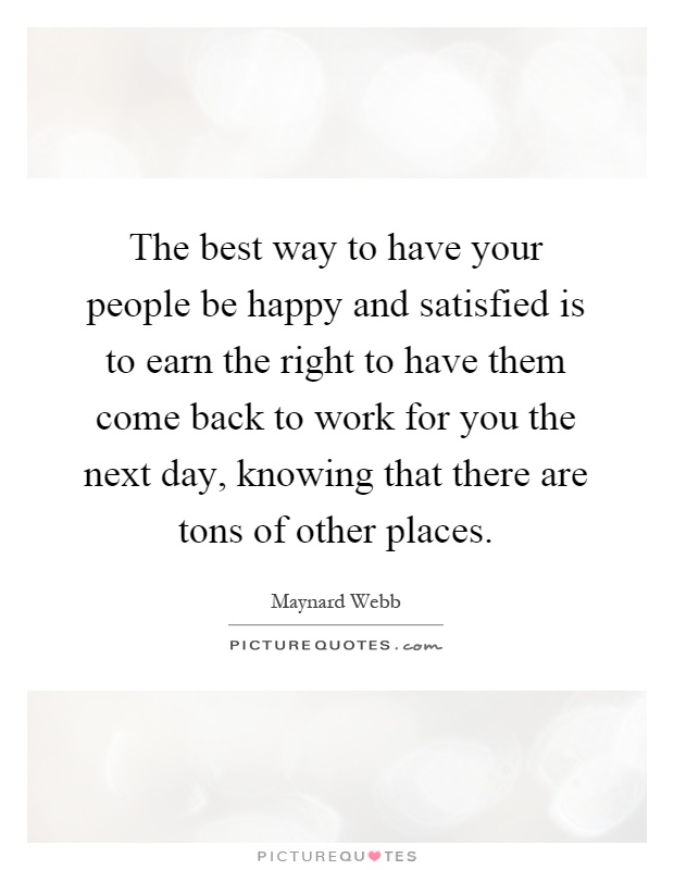 The best way to have your people be happy and satisfied is to earn the right to have them come back to work for you the next day, knowing that there are tons of other places Picture Quote #1
