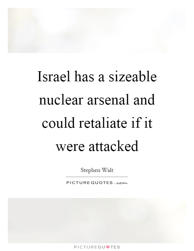 Israel has a sizeable nuclear arsenal and could retaliate if it were attacked Picture Quote #1