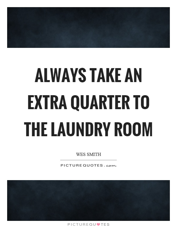 Always take an extra quarter to the laundry room Picture Quote #1