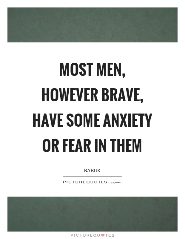 Most men, however brave, have some anxiety or fear in them Picture Quote #1