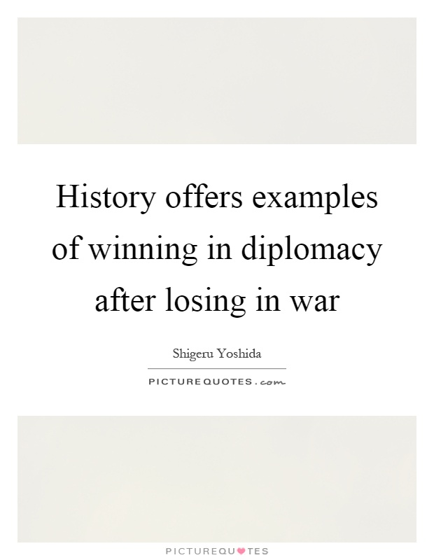 History offers examples of winning in diplomacy after losing in war Picture Quote #1
