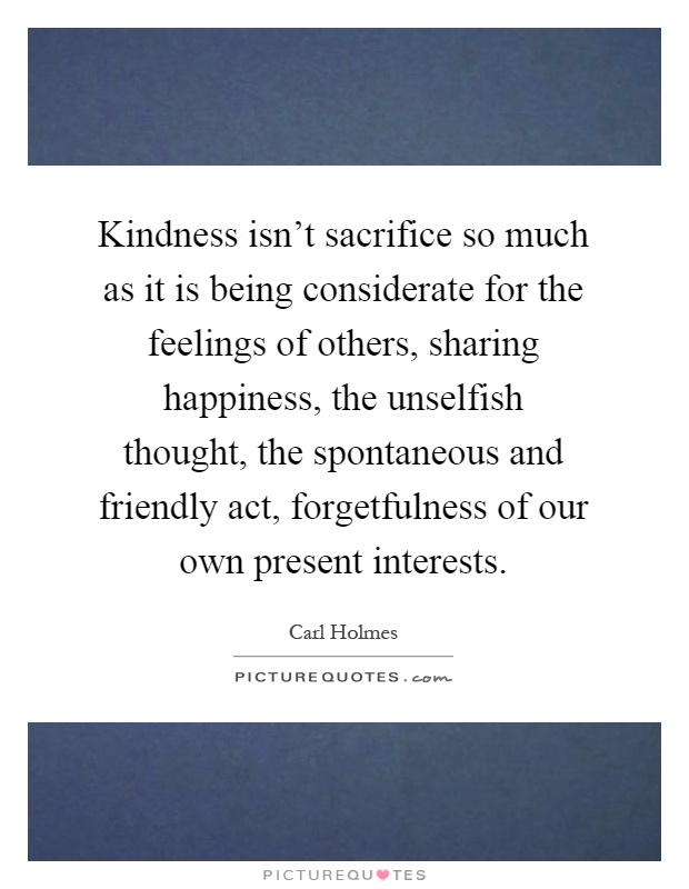 Kindness isn't sacrifice so much as it is being considerate for the feelings of others, sharing happiness, the unselfish thought, the spontaneous and friendly act, forgetfulness of our own present interests Picture Quote #1