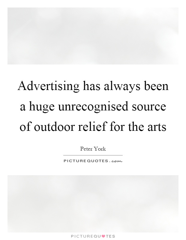 Advertising has always been a huge unrecognised source of outdoor relief for the arts Picture Quote #1