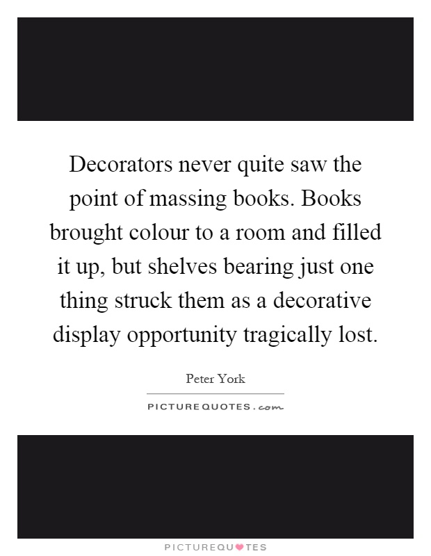 Decorators never quite saw the point of massing books. Books brought colour to a room and filled it up, but shelves bearing just one thing struck them as a decorative display opportunity tragically lost Picture Quote #1