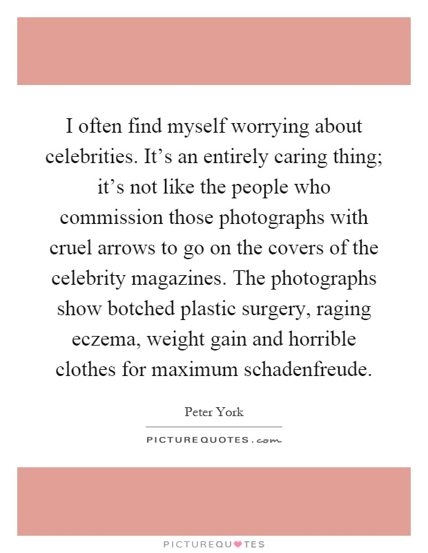 I often find myself worrying about celebrities. It's an entirely caring thing; it's not like the people who commission those photographs with cruel arrows to go on the covers of the celebrity magazines. The photographs show botched plastic surgery, raging eczema, weight gain and horrible clothes for maximum schadenfreude Picture Quote #1