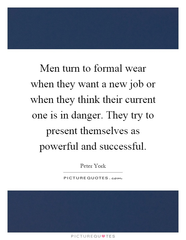 Men turn to formal wear when they want a new job or when they think their current one is in danger. They try to present themselves as powerful and successful Picture Quote #1