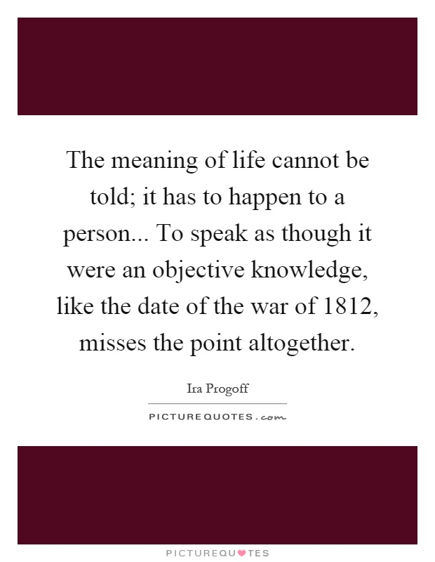 The meaning of life cannot be told; it has to happen to a person... To speak as though it were an objective knowledge, like the date of the war of 1812, misses the point altogether Picture Quote #1