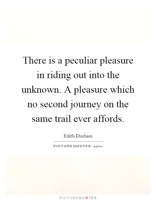 There is a peculiar pleasure in riding out into the unknown. A pleasure which no second journey on the same trail ever affords Picture Quote #1