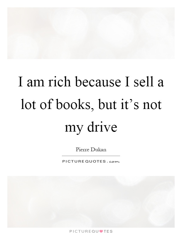 I am rich because I sell a lot of books, but it's not my drive Picture Quote #1