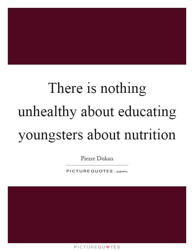 There is nothing unhealthy about educating youngsters about nutrition Picture Quote #1
