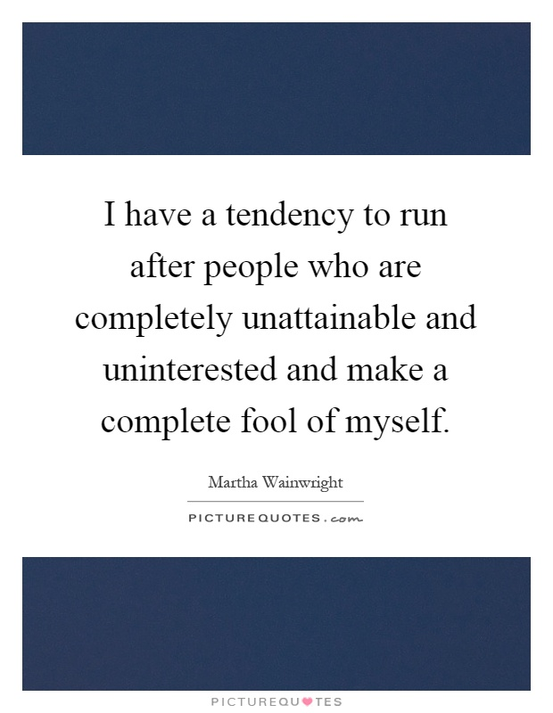 I have a tendency to run after people who are completely unattainable and uninterested and make a complete fool of myself Picture Quote #1
