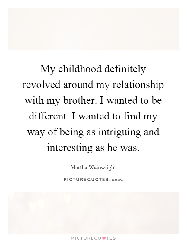 My childhood definitely revolved around my relationship with my brother. I wanted to be different. I wanted to find my way of being as intriguing and interesting as he was Picture Quote #1