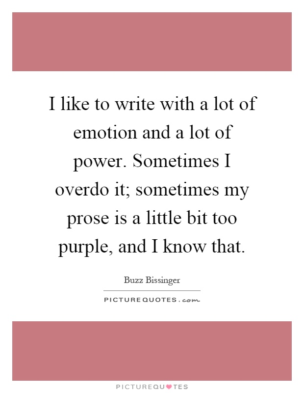 I like to write with a lot of emotion and a lot of power. Sometimes I overdo it; sometimes my prose is a little bit too purple, and I know that Picture Quote #1