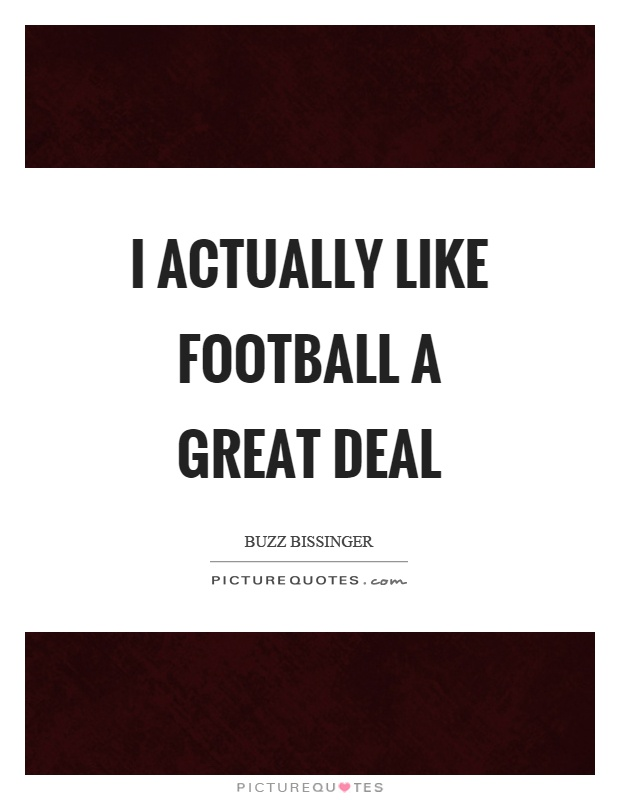 I actually like football a great deal Picture Quote #1