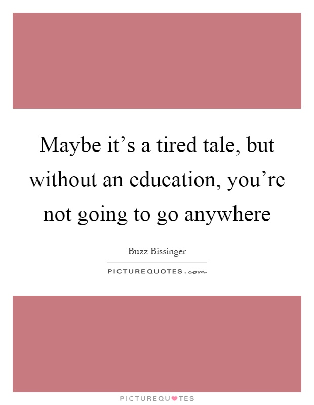 Maybe it's a tired tale, but without an education, you're not going to go anywhere Picture Quote #1